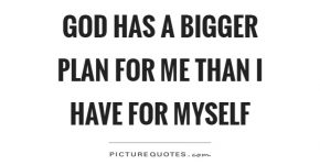 god-has-a-bigger-plan-for-me-than-i-have-for-myself-quote-1